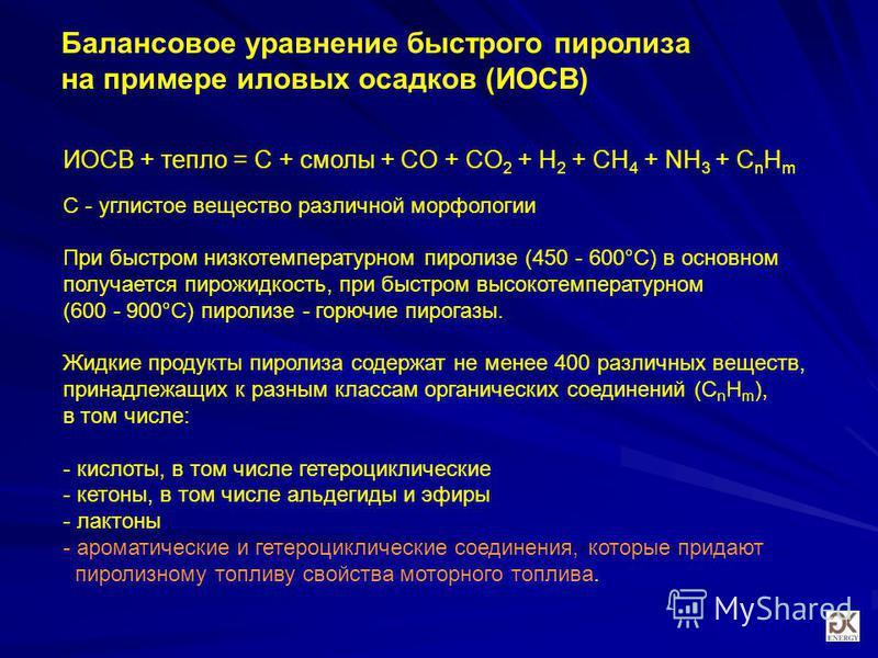 Балансовое уравнение быстрого пиролиза на примере иловых осадков (ИОСВ) ИОСВ + тепло = С + смолы + CO + CO 2 + H 2 + CH 4 + NH 3 + C n H m С - углистое вещество различной морфологии При быстром низкотемпературном пиролизе (450 - 600°C) в основном пол