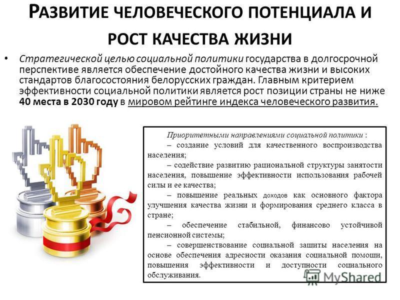 Р АЗВИТИЕ ЧЕЛОВЕЧЕСКОГО ПОТЕНЦИАЛА И РОСТ КАЧЕСТВА ЖИЗНИ Стратегической целью социальной политики государства в долгосрочной перспективе является обеспечение достойного качества жизни и высоких стандартов благосостояния белорусских граждан. Главным к
