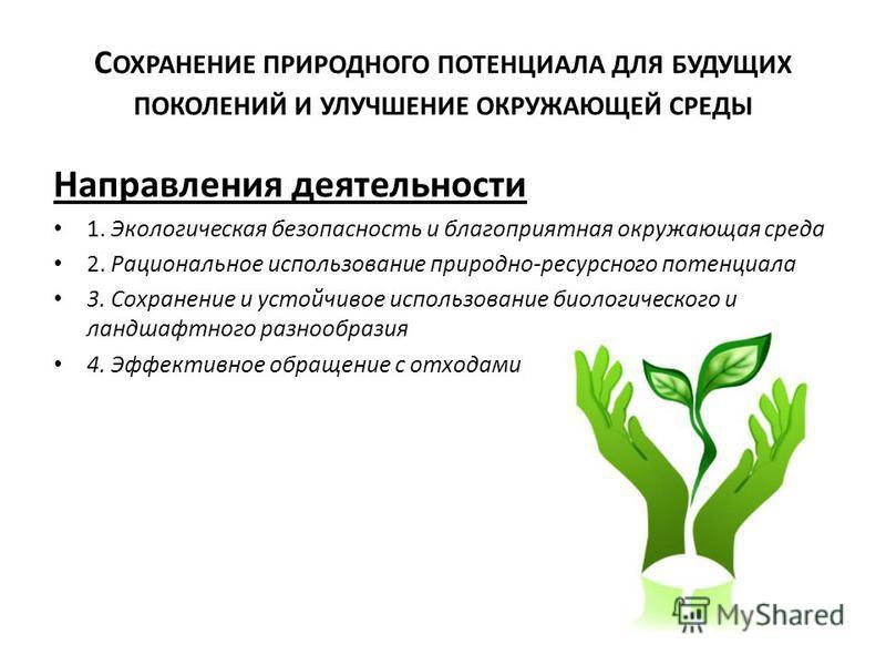 С ОХРАНЕНИЕ ПРИРОДНОГО ПОТЕНЦИАЛА ДЛЯ БУДУЩИХ ПОКОЛЕНИЙ И УЛУЧШЕНИЕ ОКРУЖАЮЩЕЙ СРЕДЫ Направления деятельности 1. Экологическая безопасность и благоприятная окружающая среда 2. Рациональное использование природно-ресурсного потенциала 3. Сохранение и