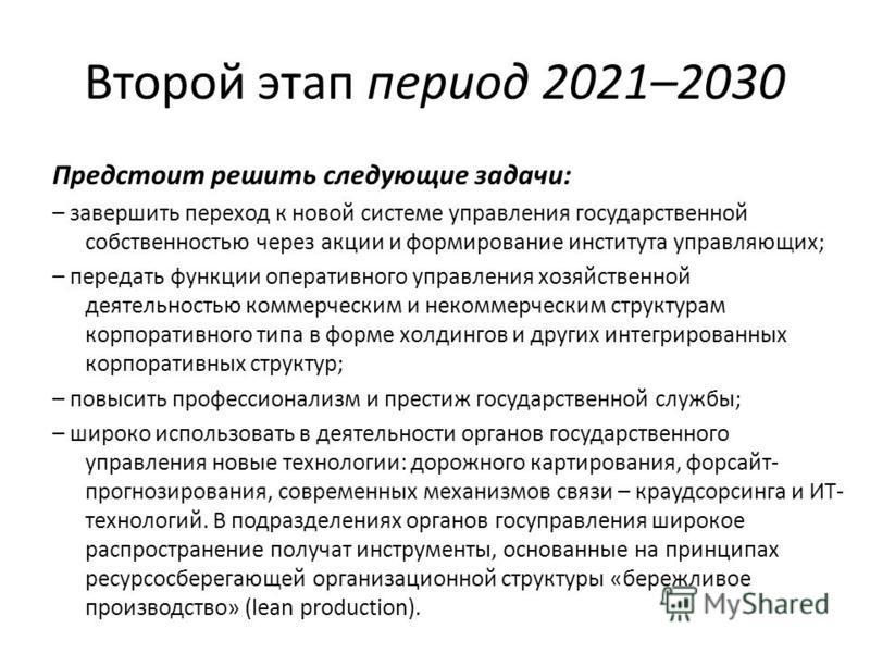 Второй этап период 2021–2030 Предстоит решить следующие задачи: – завершить переход к новой системе управления государственной собственностью через акции и формирование института управляющих; – передать функции оперативного управления хозяйственной д