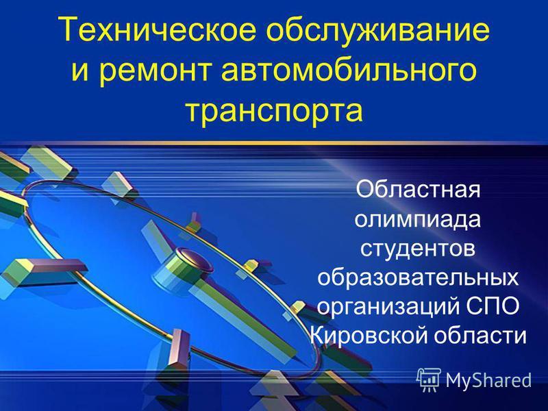 Техническое обслуживание и ремонт автомобильного транспорта Областная олимпиада студентов образовательных организаций СПО Кировской области