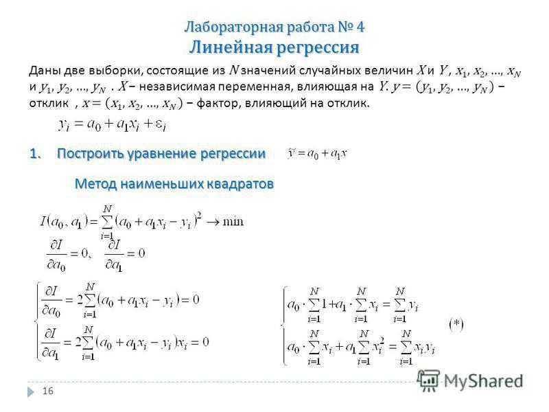 16 Лабораторная работа 4 Линейная регрессия Даны две выборки, состоящие из N значений случайных величин X и Y, x 1, x 2, …, x N и y 1, y 2, …, y N. X независимая переменная, влияющая на Y. y = (y 1, y 2, …, y N ) отклик, x = (x 1, x 2, …, x N ) факто