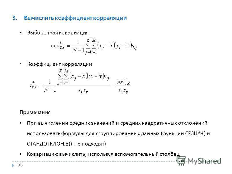 36 3. Вычислить коэффициент корреляции Выборочная ковариация Коэффициент корреляции Примечания При вычислении средних значений и средних квадратичных отклонений использовать формулы для сгруппированных данных ( функции СРЗНАЧ () и СТАНДОТКЛОН. В () н