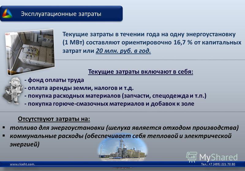 Эксплуатационные затраты www.riceht.com. Тел.: +7 (495) 221 70 80 Текущие затраты в течении года на одну энергоустановку (1 МВт) составляют ориентировочно 16,7 % от капитальных затрат или 20 млн. руб. в год. Текущие затраты включают в себя: - фонд оп
