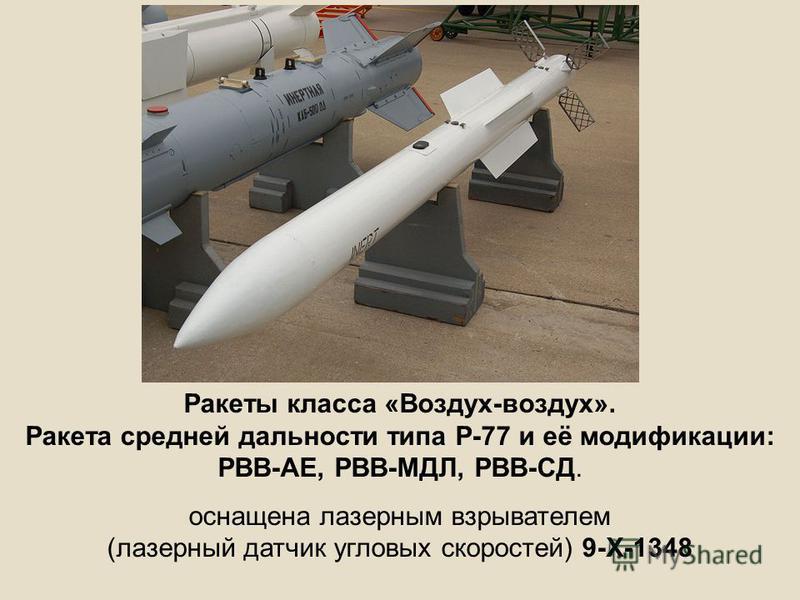 Ракеты класса «Воздух-воздух». Ракета средней дальности типа Р-77 и её модификации: РВВ-АЕ, РВВ-МДЛ, РВВ-СД. оснащена лазерным взрывателем (лазерный датчик угловых скоростей) 9-Х-1348