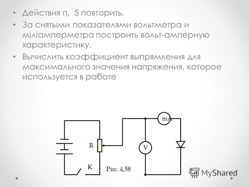 Действия п. 5 повторить. За снятыми показателями вольтметра и міліамперметра построить вольт-амперную характеристику. Вычислить коэффициент выпрямления для максимального значения напряжения, которое используется в работе V mA R K Рис. 4,58
