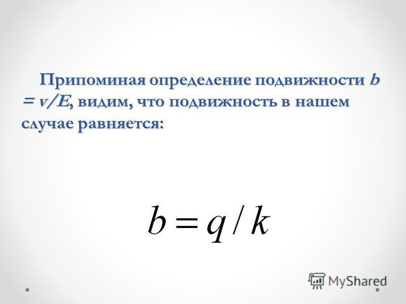 Припоминая определение подвижности b = v/E, видим, что подвижность в нашем случае равняется: Припоминая определение подвижности b = v/E, видим, что подвижность в нашем случае равняется: