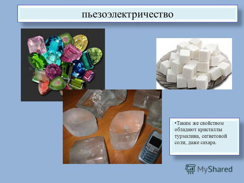пьезоэлектричество Таким же свойством обладают кристаллы турмалина, сегнетовой соли, даже сахара.