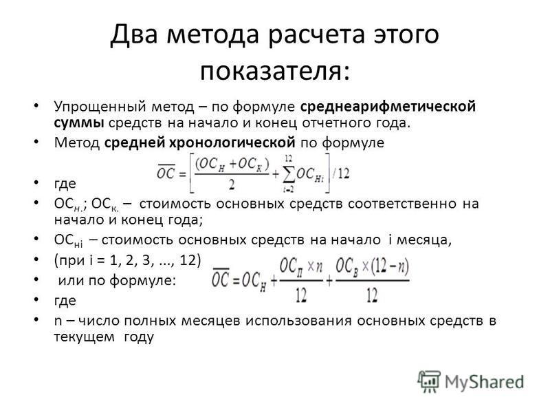 Два метода расчета этого показателя: Упрощенный метод – по формуле среднеарифметической суммы средств на начало и конец отчетного года. Метод средней хронологической по формуле где ОC н. ; ОC к. – стоимость основных средств соответственно на начало и