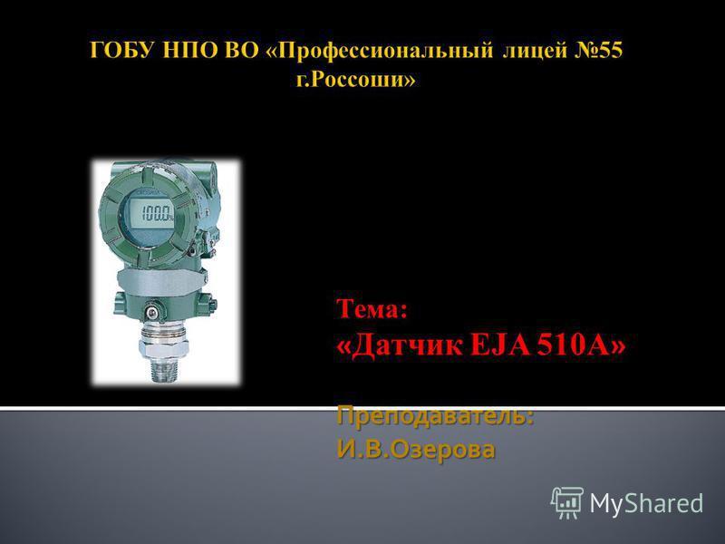 Тема: «» « Датчик EJA 510A » Преподаватель: И.В.Озерова