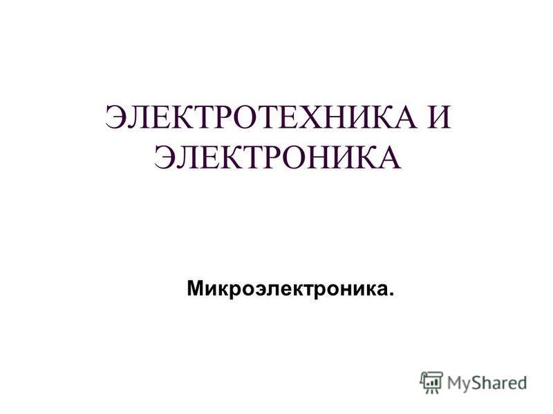 ЭЛЕКТРОТЕХНИКА И ЭЛЕКТРОНИКА Микроэлектроника.
