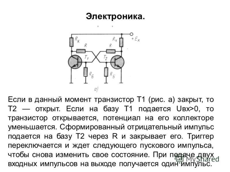 Если в данный момент транзистор Т1 (рис. а) закрыт, то T2 открыт. Если на базу Т1 подается Uвх>0, то транзистор открывается, потенциал на его коллекторе уменьшается. Сформированный отрицательный импульс подается на базу Т2 через R и закрывает его. Тр