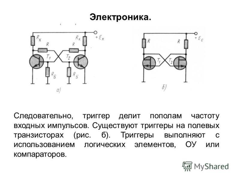 Следовательно, триггер делит пополам частоту входных импульсов. Существуют триггеры на полевых транзисторах (рис. б). Триггеры выполняют с использованием логических элементов, ОУ или компараторов. Электроника.