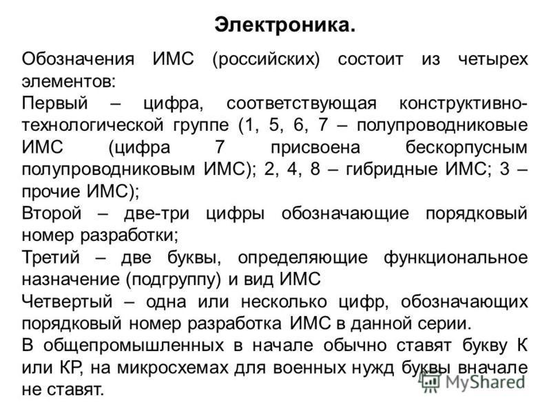 Обозначения ИМС (российских) состоит из четырех элементов: Первый – цифра, соответствующая конструктивно- технологической группе (1, 5, 6, 7 – полупроводниковые ИМС (цифра 7 присвоена бескорпусным полупроводниковым ИМС); 2, 4, 8 – гибридные ИМС; 3 –