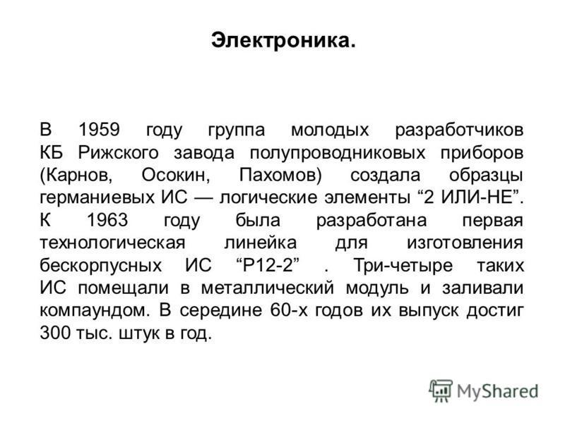 В 1959 году группа молодых разработчиков КБ Рижского завода полупроводниковых приборов (Карнов, Осокин, Пахомов) создала образцы германиевых ИС логические элементы 2 ИЛИ-НЕ. К 1963 году была разработана первая технологическая линейка для изготовления