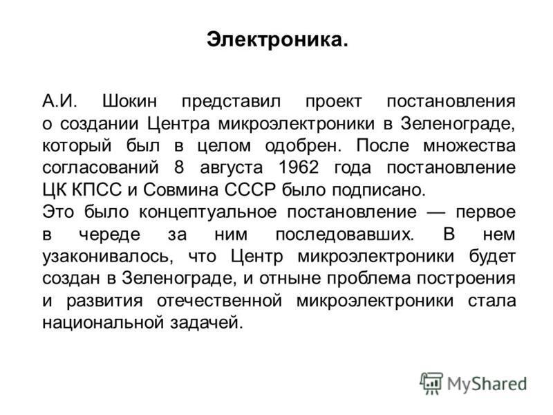 А.И. Шокин представил проект постановления о создании Центра микроэлектроники в Зеленограде, который был в целом одобрен. После множества согласований 8 августа 1962 года постановление ЦК КПСС и Совмина СССР было подписано. Это было концептуальное по
