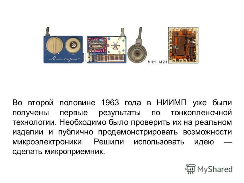 Во второй половине 1963 года в НИИМП уже были получены первые результаты по тонкопленочной технологии. Необходимо было проверить их на реальном изделии и публично продемонстрировать возможности микроэлектроники. Решили использовать идею сделать микро