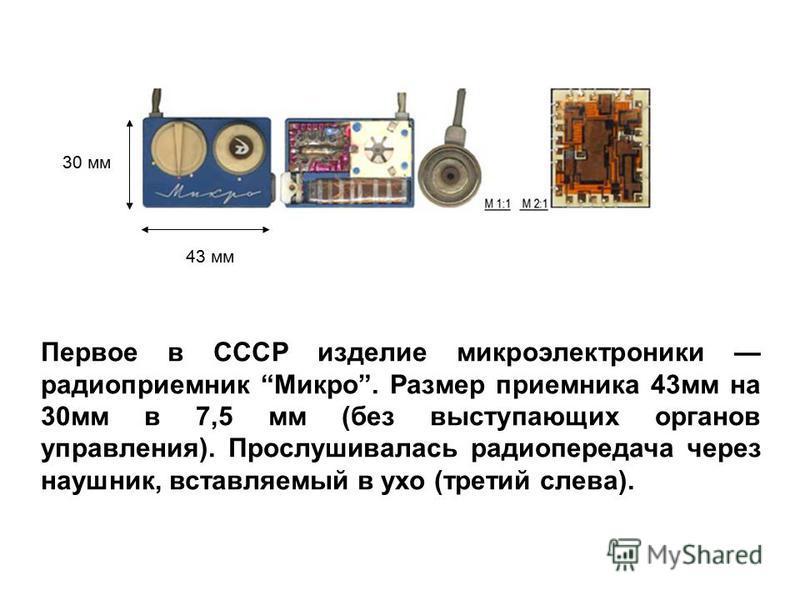 Первое в СССР изделие микроэлектроники радиоприемник Микро. Размер приемника 43 мм на 30 мм в 7,5 мм (без выступающих органов управления). Прослушивалась радиопередача через наушник, вставляемый в ухо (третий слева). 43 мм 30 мм
