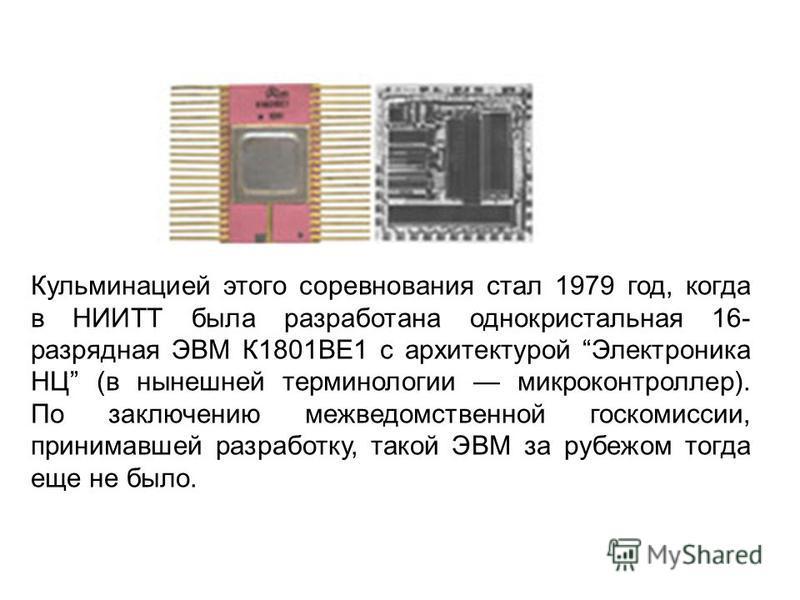 Кульминацией этого соревнования стал 1979 год, когда в НИИТТ была разработана однокристальная 16- разрядная ЭВМ К1801ВЕ1 с архитектурой Электроника НЦ (в нынешней терминологии микроконтроллер). По заключению межведомственной госкомиссии, принимавшей