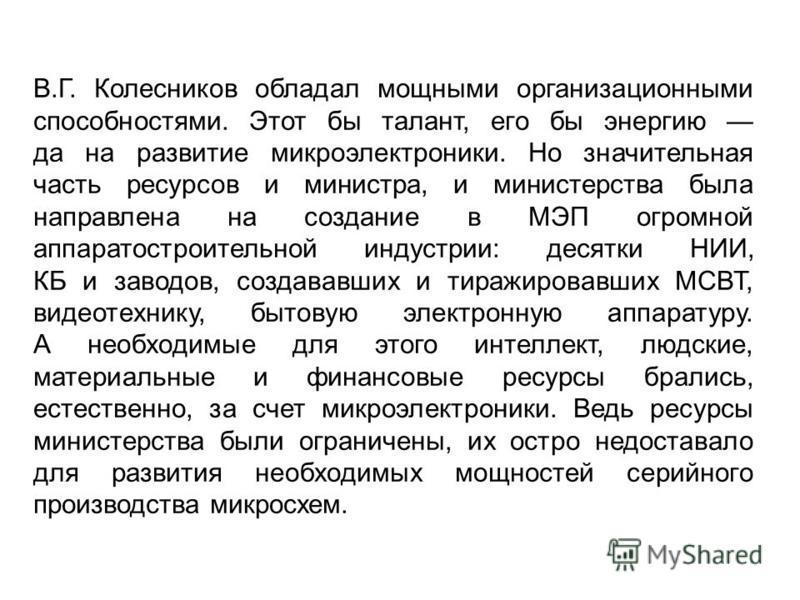 В.Г. Колесников обладал мощными организационными способностями. Этот бы талант, его бы энергию да на развитие микроэлектроники. Но значительная часть ресурсов и министра, и министерства была направлена на создание в МЭП огромной аппаратостроительной
