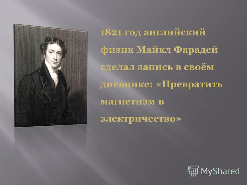 1821 год английский физик Майкл Фарадей сделал запись в своём дневнике: «Превратить магнетизм в электричество»
