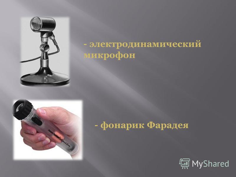 - электродинамический микрофон - фонарик Фарадея