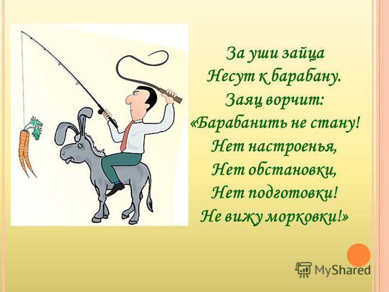 За уши зайца Несут к барабану. Заяц ворчит: «Барабанить не стану! Нет настроенья, Нет обстановки, Нет подготовки! Не вижу морковки!»