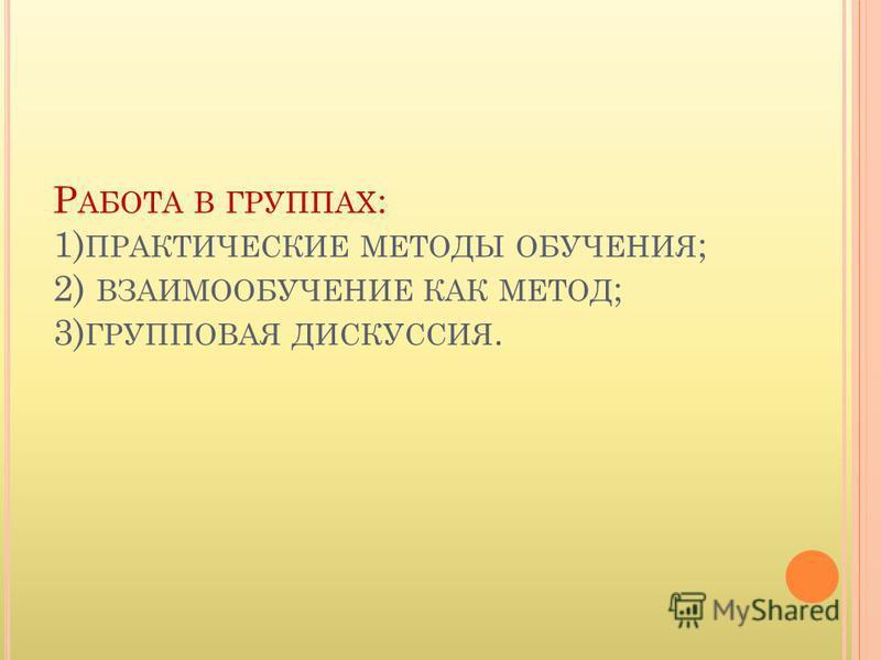 Р АБОТА В ГРУППАХ : 1) ПРАКТИЧЕСКИЕ МЕТОДЫ ОБУЧЕНИЯ ; 2) ВЗАИМООБУЧЕНИЕ КАК МЕТОД ; 3) ГРУППОВАЯ ДИСКУССИЯ.