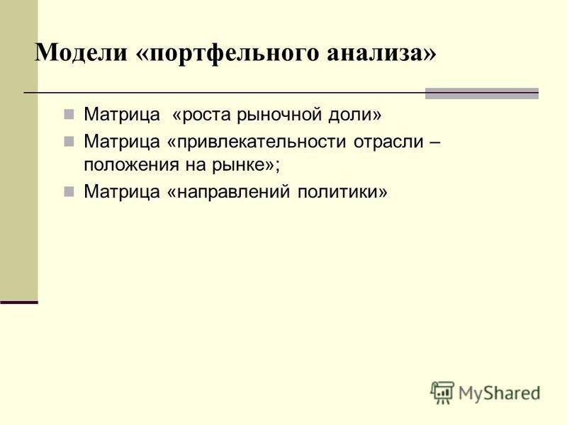 Модели «портфельного анализа» Матрица «роста рыночной доли» Матрица «привлекательности отрасли – положения на рынке»; Матрица «направлений политики»