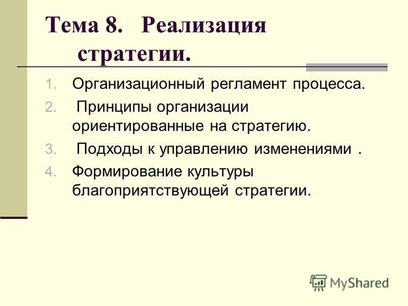 Тема 8. Реализация стратегии. 1. Организационный регламент процесса. 2. Принципы организации ориентированные на стратегию. 3. Подходы к управлению изменениями. 4. Формирование культуры благоприятствующей стратегии.