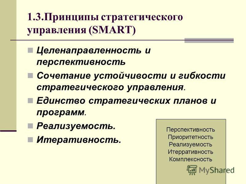 1.3. Принципы стратегического управления (SMART) Целенаправленность и перспективность Сочетание устойчивости и гибкости стратегического управления. Единство стратегических планов и программ. Реализуемость. Итеративность. Перспективность Приоритетност