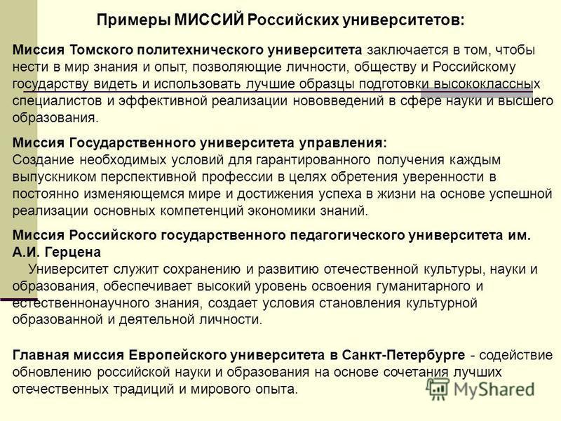 Примеры МИССИЙ Российских университетов: Миссия Томского политехнического университета заключается в том, чтобы нести в мир знания и опыт, позволяющие личности, обществу и Российскому государству видеть и использовать лучшие образцы подготовки высоко