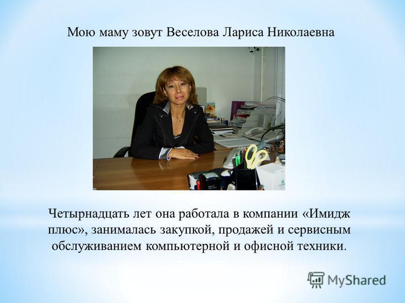 Мою маму зовут Веселова Лариса Николаевна Четырнадцать лет она работала в компании «Имидж плюс», занималась закупкой, продажей и сервисным обслуживанием компьютерной и офисной техники.
