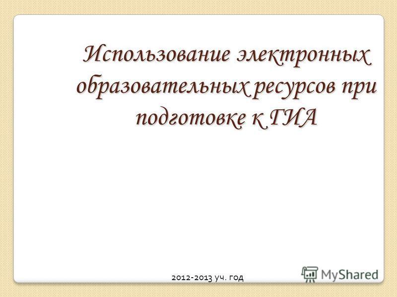 Использование электронных образовательных ресурсов при подготовке к ГИА 2012-2013 уч. год