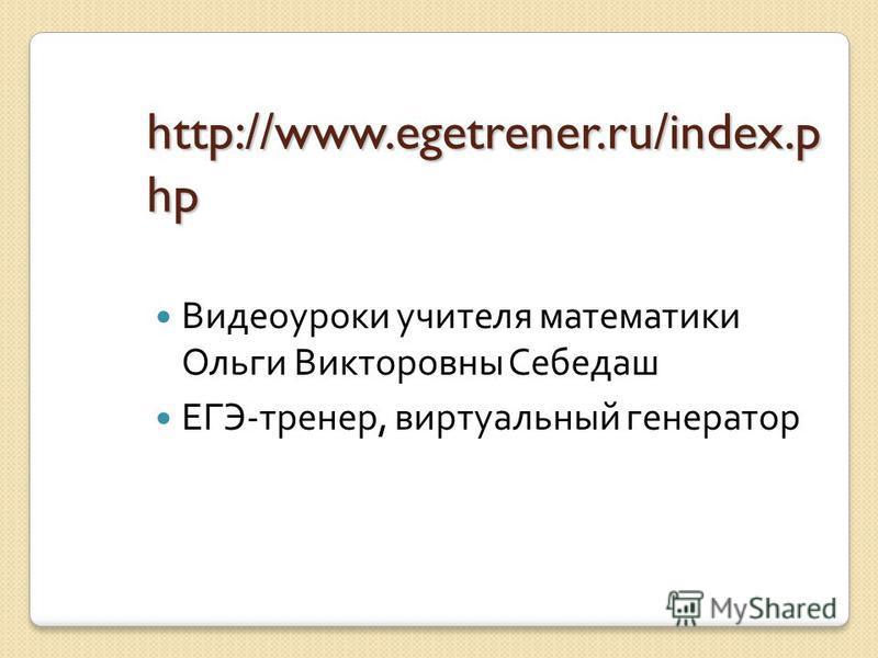 http://www.egetrener.ru/index.p hp Видеоуроки учителя математики Ольги Викторовны Себедаш ЕГЭ-тренер, виртуальный генератор