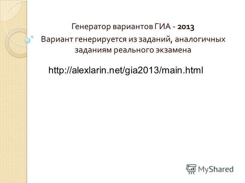 Генератор вариантов ГИА - 2013 Вариант генерируется из заданий, аналогичных заданиям реального экзамена http://alexlarin.net/gia2013/main.html