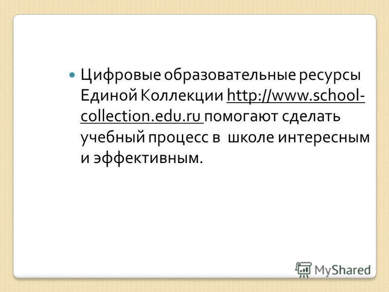 Цифровые образовательные ресурсы Единой Коллекции http://www.school- collection.edu.ru помогают сделать учебный процесс в школе интересным и эффективным.