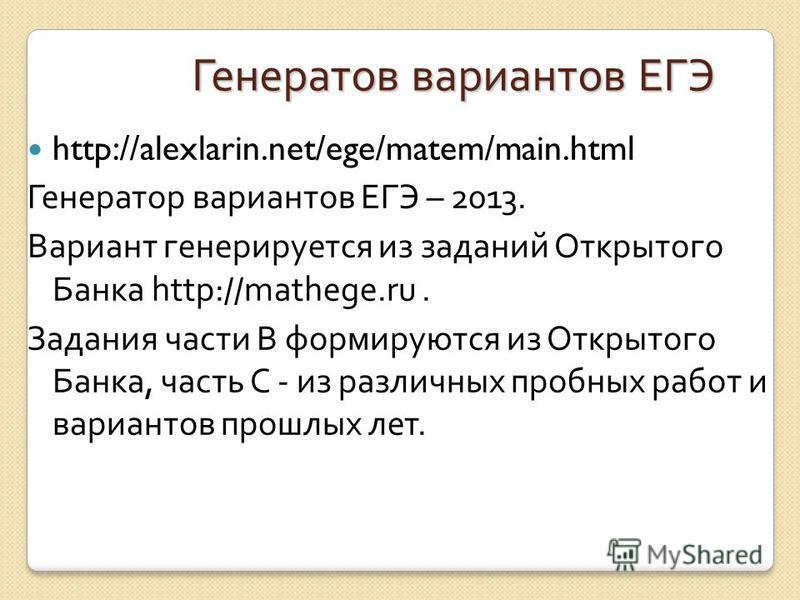 Генератов вариантов ЕГЭ http://alexlarin.net/ege/matem/main.html Генератор вариантов ЕГЭ – 2013. Вариант генерируется из заданий Открытого Банка http://mathege.ru. Задания части В формируются из Открытого Банка, часть С - из различных пробных работ и