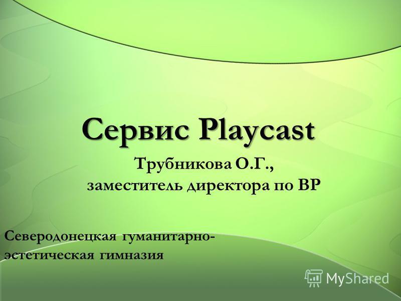 Сервис Playcast Трубникова О.Г., заместитель директора по ВР Северодонецкая гуманитарно- эстетическая гимназия