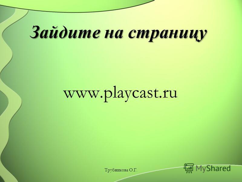 Зайдите на страницу Зайдите на страницу www.playcast.ru Трубникова О.Г.