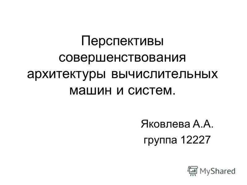 Перспективы совершенствования архитектуры вычислительных машин и систем. Яковлева А.А. группа 12227
