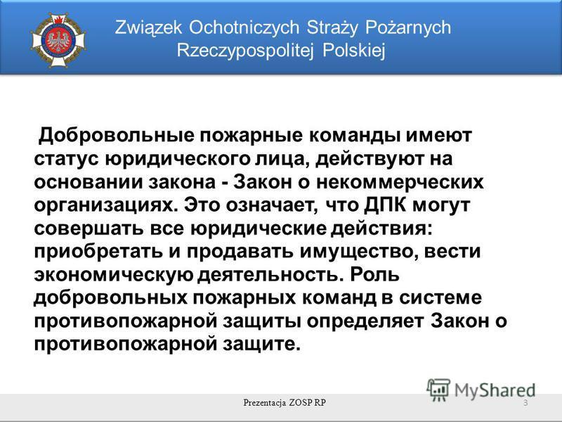 Związek Ochotniczych Straży Pożarnych Rzeczypospolitej Polskiej Добровольные пожарные команды имеют статус юридического лица, действуют на основании закона - Закон о некоммерческих организациях. Это означает, что ДПК могут совершать все юридические д