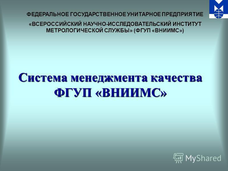 ФЕДЕРАЛЬНОЕ ГОСУДАРСТВЕННОЕ УНИТАРНОЕ ПРЕДПРИЯТИЕ «ВСЕРОССИЙСКИЙ НАУЧНО-ИССЛЕДОВАТЕЛЬСКИЙ ИНСТИТУТ МЕТРОЛОГИЧЕСКОЙ СЛУЖБЫ» (ФГУП «ВНИИМС») Система менеджмента качества ФГУП «ВНИИМС»