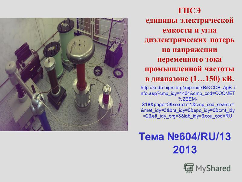 Тема 604/RU/13 2013 http://kcdb.bipm.org/appendixB/KCDB_ApB_i nfo.asp?cmp_idy=1434&cmp_cod=COOMET %2EEM- S18&page=3&search=1&cmp_cod_search= &met_idy=3&bra_idy=0&epo_idy=0&cmt_idy =2&ett_idy_org=3&lab_idy=&cou_cod=RU ГПСЭ единицы электрической емкост