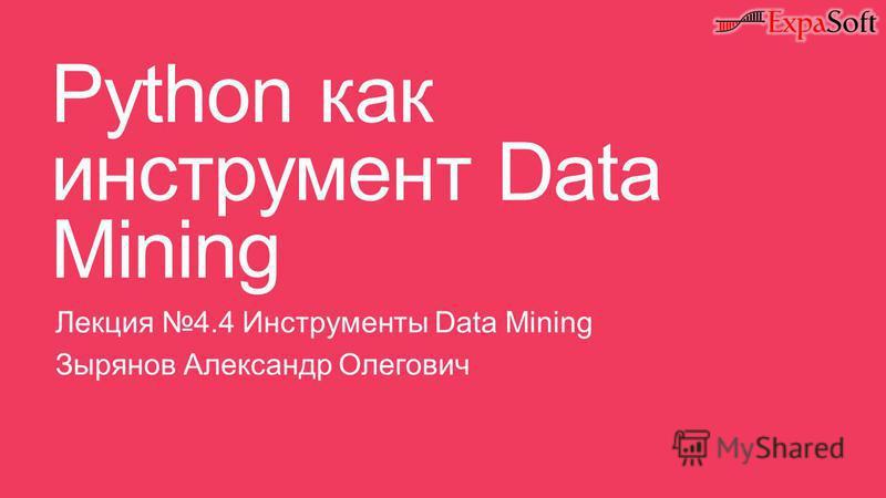 Python как инструмент Data Mining Лекция 4.4 Инструменты Data Mining Зырянов Александр Олегович