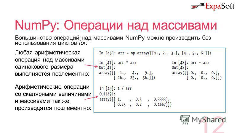 NumPy: Операции над массивами 12 Большинство операций над массивами NumPy можно производить без использования циклов for. Любая арифметическая операция над массивами одинакового размера выполняется поэлементно: Арифметические операции со скалярными в