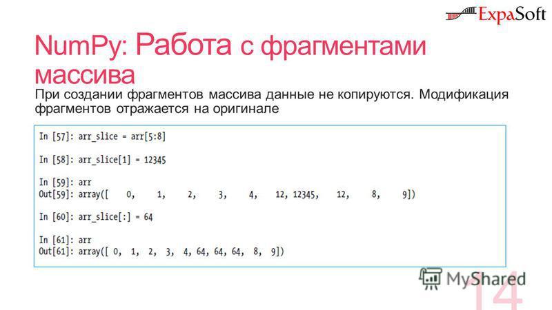 NumPy: Работа с фрагментами массива 14 При создании фрагментов массива данные не копируются. Модификация фрагментов отражается на оригинале