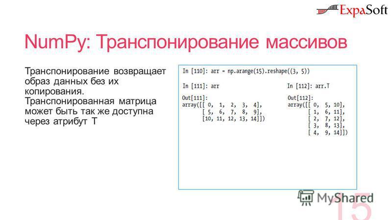 NumPy: Транспонирование массивов 15 Транспонирование возвращает образ данных без их копирования. Транспонированная матрица может быть так же доступна через атрибут Т