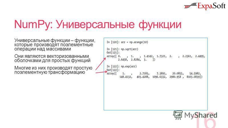 NumPy: Универсальные функции 16 Универсальные функции – функции, которые производят поэлементные операции над массивами Они являются векторизованными оболочками для простых функций Многие из них производят простую поэлементную трансформацию