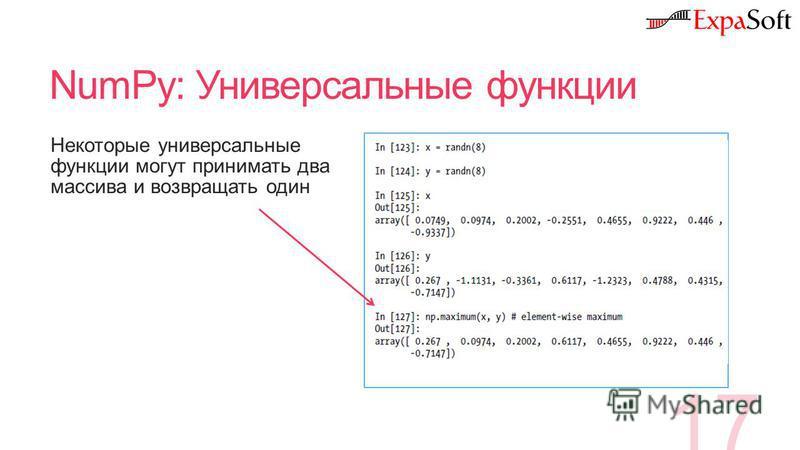 NumPy: Универсальные функции 17 Некоторые универсальные функции могут принимать два массива и возвращать один